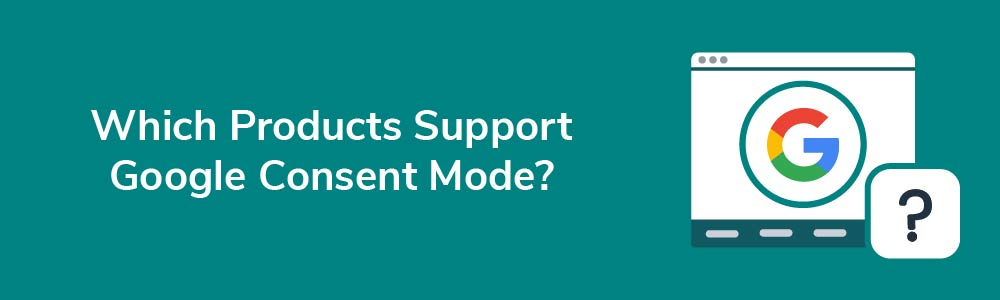 Which Products Support Google Consent Mode?