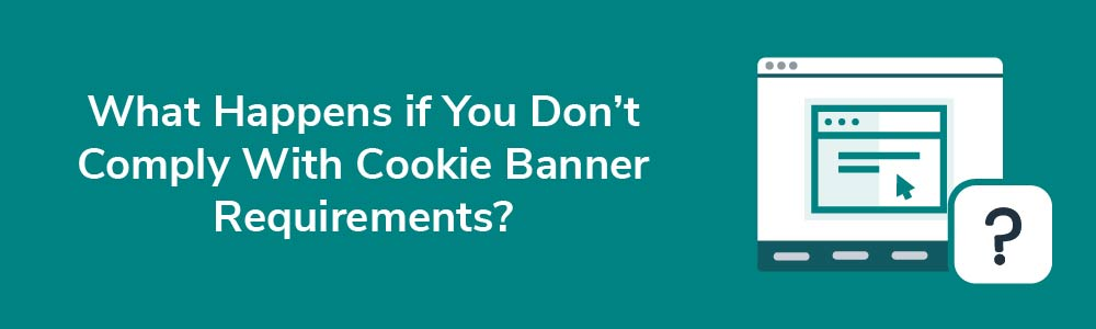 What Happens if You Don't Comply With Cookie Banner Requirements?