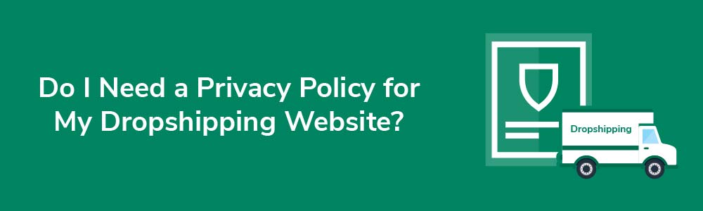 Do I Need a Privacy Policy for My Dropshipping Website?
