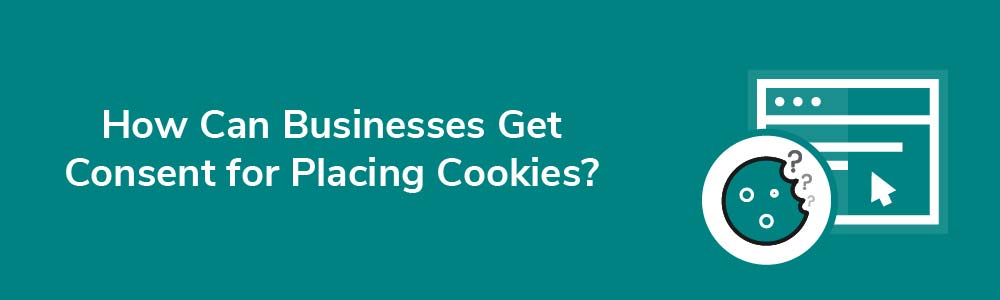 How Can Businesses Get Consent for Placing Cookies?