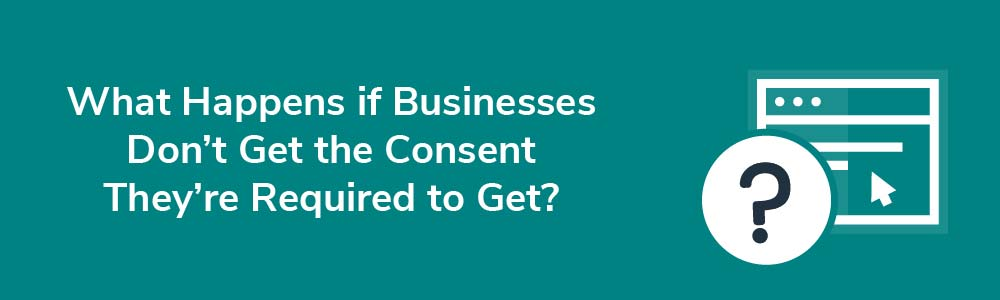 What Happens if Businesses Don't Get the Consent They're Required to Get?